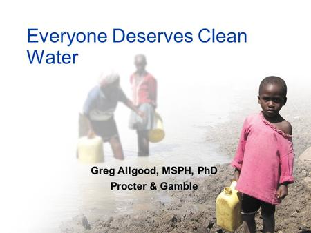 1 Everyone Deserves Clean Water Greg Allgood, MSPH, PhD Procter & Gamble.