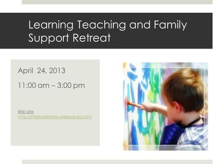 Learning Teaching and Family Support Retreat April 24, 2013 11:00 am – 3:00 pm Wiki site