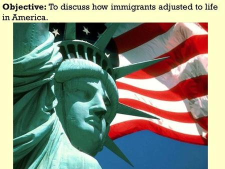 Objective: To discuss how immigrants adjusted to life in America.