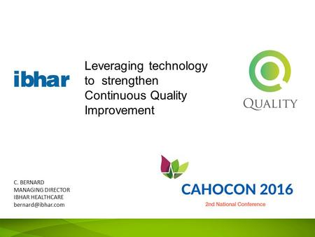 Leveraging technology to strengthen Continuous Quality Improvement C. BERNARD MANAGING DIRECTOR IBHAR HEALTHCARE