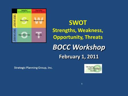 SWOT Strengths, Weakness, Opportunity, Threats BOCC Workshop February 1, 2011 BOCC Workshop February 1, 2011 Strategic Planning Group, Inc. 1.