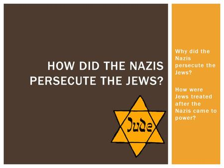 Why did the Nazis persecute the Jews? How were Jews treated after the Nazis came to power? HOW DID THE NAZIS PERSECUTE THE JEWS?