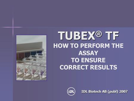 TUBEX ® TF TUBEX ® TF HOW TO PERFORM THE ASSAY TO ENSURE CORRECT RESULTS IDL Biotech AB (publ) 2007.