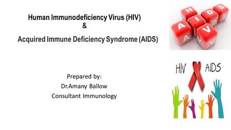 Human Immunodeficiency Virus (HIV) & Acquired Immune Deficiency Syndrome (AIDS) Prepared by: Dr.Amany Ballow Consultant Immunology.