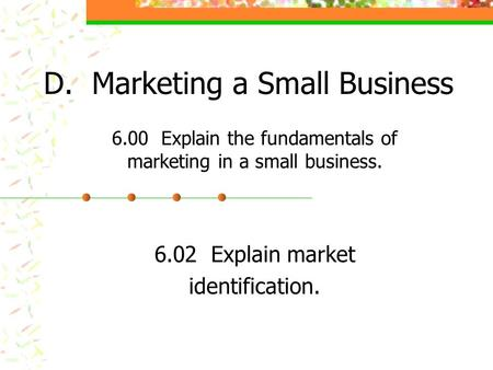 D. Marketing a Small Business 6.00 Explain the fundamentals of marketing in a small business. 6.02 Explain market identification.