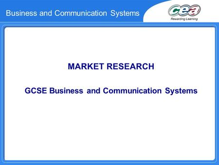 Business and Communication Systems MARKET RESEARCH GCSE Business and Communication Systems.