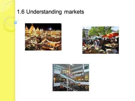 1.6 Understanding markets. Candidates should be able to: give examples of types of markets explain the concept of demand define market segmentation list.