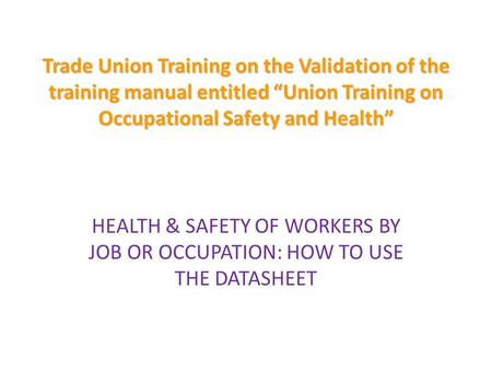 "Trade Union Training on the Validation of the training manual entitled ""Union Training on Occupational Safety and Health"" HEALTH & SAFETY OF WORKERS BY."