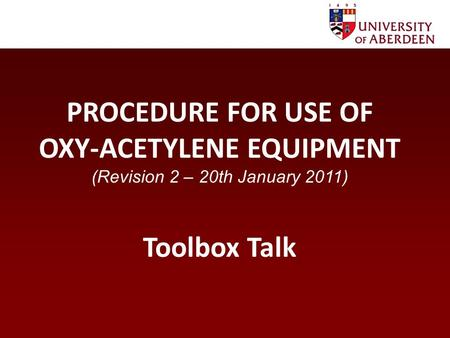 PROCEDURE FOR USE OF OXY-ACETYLENE EQUIPMENT (Revision 2 – 20th January 2011) Toolbox Talk.