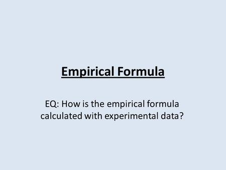 Empirical Formula EQ: How is the empirical formula calculated with experimental data?
