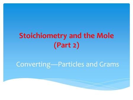 Stoichiometry and the Mole (Part 2) Converting—Particles and Grams.