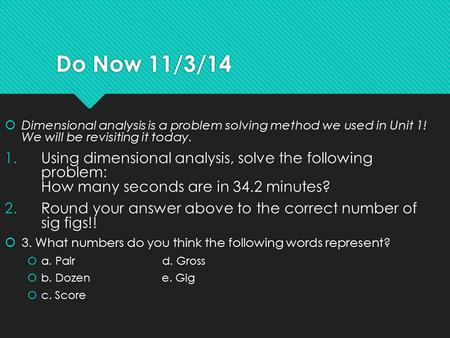 Do Now 11/3/14  Dimensional analysis is a problem solving method we used in Unit 1! We will be revisiting it today. 1.Using dimensional analysis, solve.