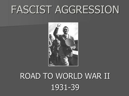 FASCIST AGGRESSION FASCIST AGGRESSION ROAD TO WORLD WAR II 1931-39.