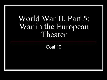 World War II, Part 5: War in the European Theater Goal 10.