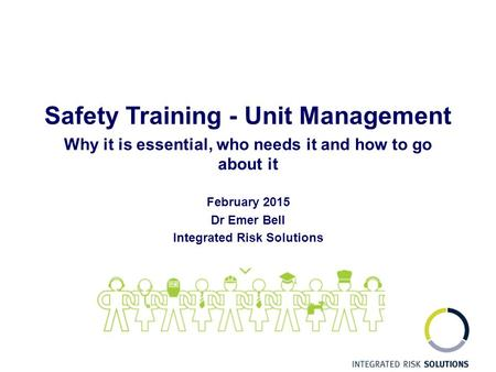 Safety Training - Unit Management Why it is essential, who needs it and how to go about it February 2015 Dr Emer Bell Integrated Risk Solutions.