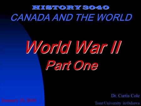 HISTORY 3040 CANADA AND THE WORLD Dr. Curtis Cole Trent University in Oshawa World War II Part One January 25, 2010.