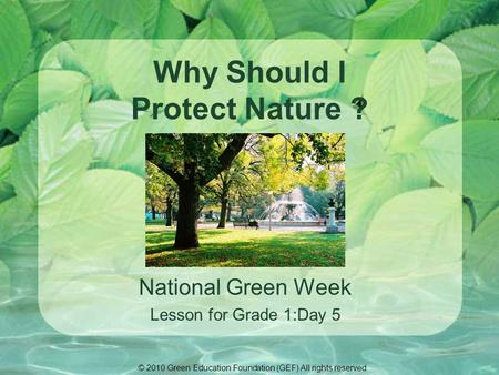Why Should I Protect Nature ? National Green Week Lesson for Grade 1:Day 5 © 2010 Green Education Foundation (GEF) All rights reserved.