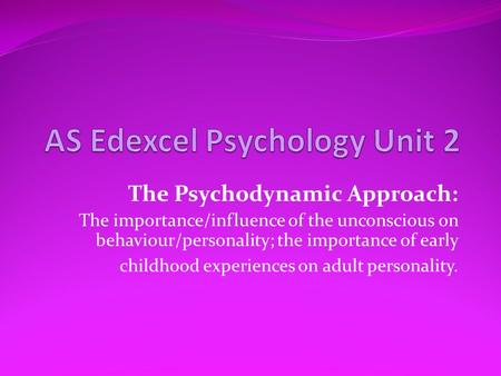 The Psychodynamic Approach: The importance/influence of the unconscious on behaviour/personality; the importance of early childhood experiences on adult.