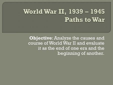 Objective: Analyze the causes and course of World War II and evaluate it as the end of one era and the beginning of another.
