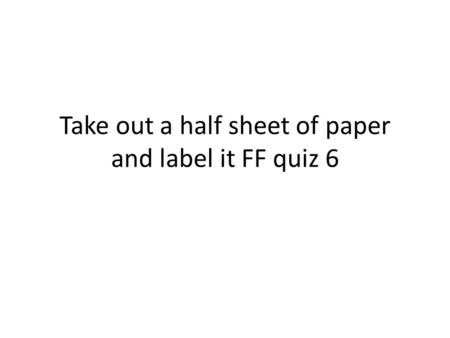 Take out a half sheet of paper and label it FF quiz 6.