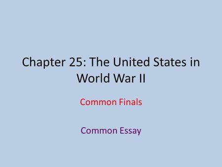 Chapter 25: The United States in World War II Common Finals Common Essay.