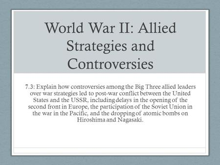 World War II: Allied Strategies and Controversies 7.3: Explain how controversies among the Big Three allied leaders over war strategies led to post-war.