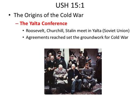 USH 15:1 The Origins of the Cold War – The Yalta Conference Roosevelt, Churchill, Stalin meet in Yalta (Soviet Union) Agreements reached set the groundwork.