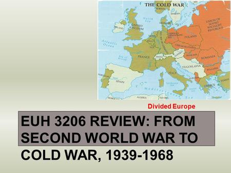 EUH 3206 REVIEW: FROM SECOND WORLD WAR TO COLD WAR, 1939-1968 Divided Europe.