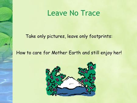 Take only pictures, leave only footprints: How to care for Mother Earth and still enjoy her! Leave No Trace.