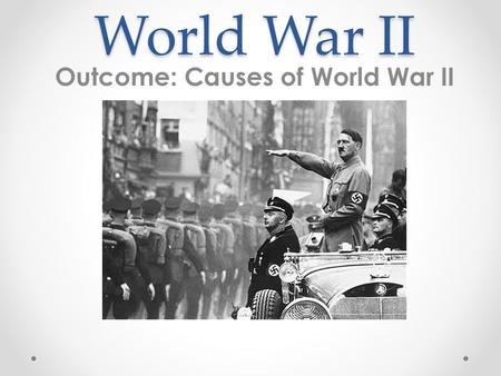 World War II Outcome: Causes of World War II. Causes of World War II 1. Underlying Causes of World War II a.Nationalism b.Imperialism c.Militarism.