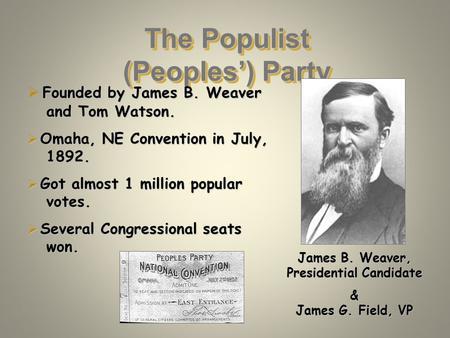 The Populist (Peoples') Party Founded by James B. Weaver and Tom Watson.  Founded by James B. Weaver and Tom Watson.  Omaha, NE Convention in July, 1892.
