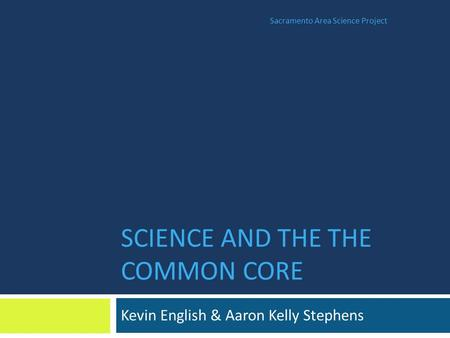 SCIENCE AND THE THE COMMON CORE Kevin English & Aaron Kelly Stephens Sacramento Area Science Project.