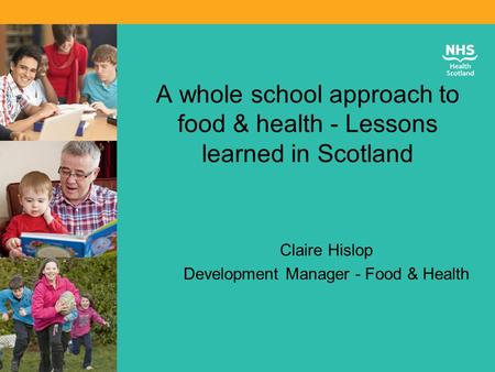 A whole school approach to food & health - Lessons learned in Scotland Claire Hislop Development Manager - Food & Health.