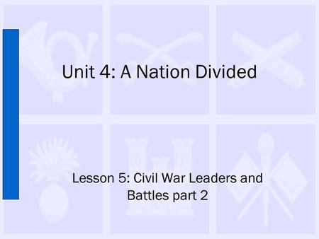 Unit 4: A Nation Divided Lesson 5: Civil War Leaders and Battles part 2.