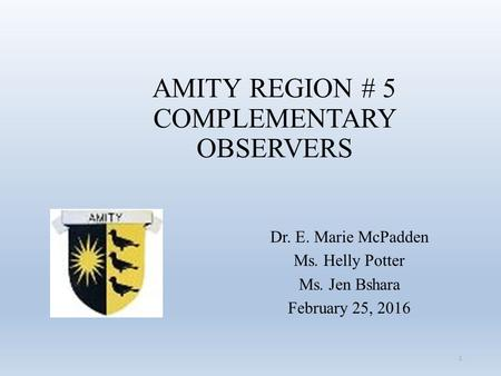 AMITY REGION # 5 COMPLEMENTARY OBSERVERS Dr. E. Marie McPadden Ms. Helly Potter Ms. Jen Bshara February 25, 2016 1.