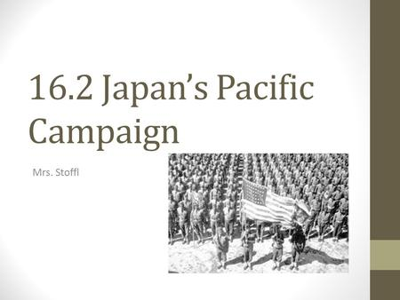 16.2 Japan's Pacific Campaign Mrs. Stoffl. Tensions Rise With Japan WWI – Japan a U.S. ally 1930s: Japan reliant upon U.S. trade for natural resources.