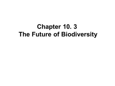Chapter 10. 3 The Future of Biodiversity. Saving Species One at a Time When a species is clearly on the verge of extinction, concerned people sometimes.