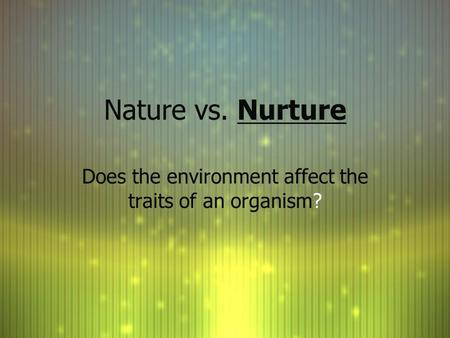 Nature vs. Nurture Does the environment affect the traits of an organism?