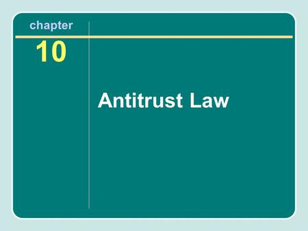 Chapter 10 Antitrust Law. Chapter Objectives After reading this chapter, you will know the following: The federal antitrust laws and how they apply to.