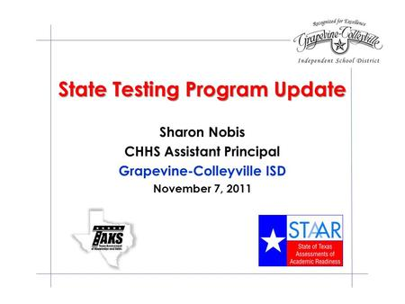 State Testing Program Update Sharon Nobis CHHS Assistant Principal Grapevine-Colleyville ISD November 7, 2011.