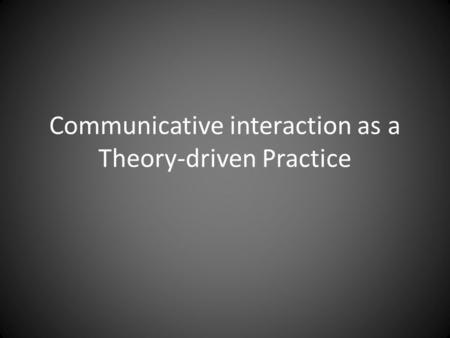 Communicative interaction as a Theory-driven Practice.
