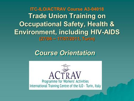 Trade Union Training on Occupational Safety, Health & Environment, including HIV-AIDS (27/06 – 17/07/2011, Turin) ITC-ILO/ACTRAV Course A3-04018 Trade.