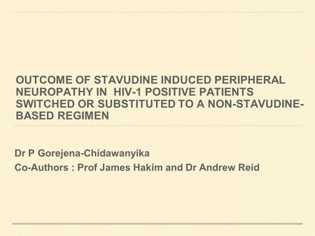 OUTCOME OF STAVUDINE INDUCED PERIPHERAL NEUROPATHY IN HIV-1 POSITIVE PATIENTS SWITCHED OR SUBSTITUTED TO A NON-STAVUDINE- BASED REGIMEN Dr P Gorejena-Chidawanyika.