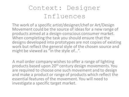 Context: Designer Influences The work of a specific artist/designer/chef or Art/Design Movement could be the source of ideas for a new range of products.