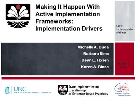 Michelle A. Duda Barbara Sims Dean L. Fixsen Karen A. Blase October 2, 2012 Making It Happen With Active Implementation Frameworks: Implementation Drivers.