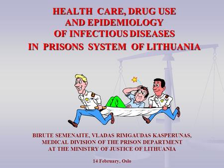 HEALTH CARE, DRUG USE AND EPIDEMIOLOGY OF INFECTIOUS DISEASES IN PRISONS SYSTEM OF LITHUANIA BIRUTE SEMENAITE, VLADAS RIMGAUDAS KASPERUNAS, MEDICAL DIVISION.
