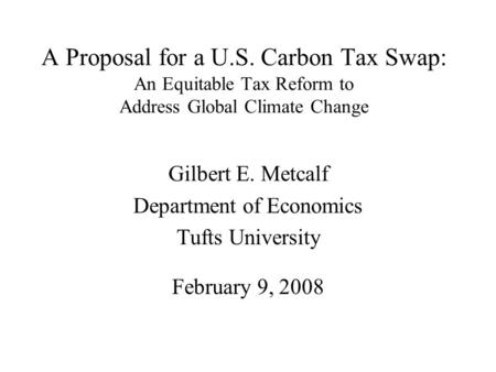 A Proposal for a U.S. Carbon Tax Swap: An Equitable Tax Reform to Address Global Climate Change Gilbert E. Metcalf Department of Economics Tufts University.
