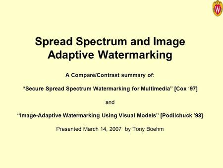 "Spread Spectrum and Image Adaptive Watermarking A Compare/Contrast summary of: ""Secure Spread Spectrum Watermarking for Multimedia"" [Cox '97] and ""Image-Adaptive."