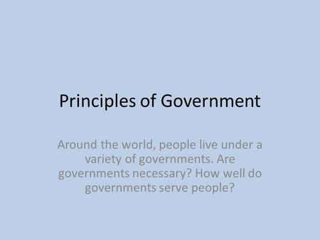 Principles of Government Around the world, people live under a variety of governments. Are governments necessary? How well do governments serve people?