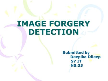 IMAGE FORGERY DETECTION Submitted by Deepika Dileep Deepika Dileep S7 IT N0:35 N0:35.